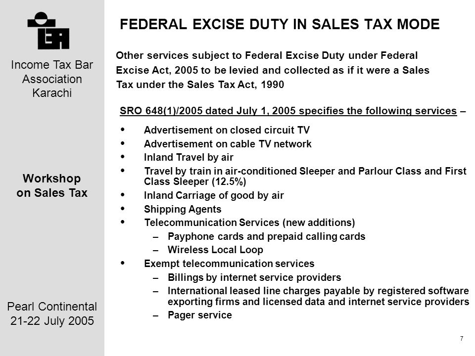 Income Tax Bar Association Karachi Workshop on Sales Tax Pearl Continental 21-22 July 2005 7 FEDERAL EXCISE DUTY IN SALES TAX MODE SRO 648(1)/2005 dated July 1, 2005 specifies the following services – Advertisement on closed circuit TV Advertisement on cable TV network Inland Travel by air Travel by train in air-conditioned Sleeper and Parlour Class and First Class Sleeper (12.5%) Inland Carriage of good by air Shipping Agents Telecommunication Services (new additions) –Payphone cards and prepaid calling cards –Wireless Local Loop Exempt telecommunication services –Billings by internet service providers –International leased line charges payable by registered software exporting firms and licensed data and internet service providers –Pager service Other services subject to Federal Excise Duty under Federal Excise Act, 2005 to be levied and collected as if it were a Sales Tax under the Sales Tax Act, 1990