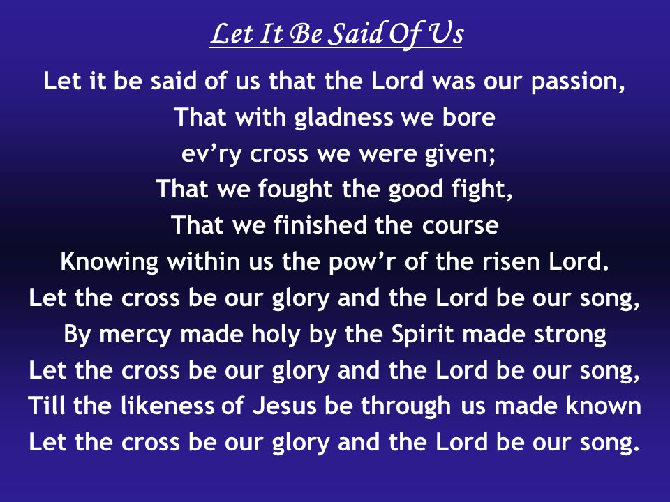 Let it be said of us that the Lord was our passion, That with gladness we bore evry cross we were given; That we fought the good fight, That we finished the course Knowing within us the powr of the risen Lord.