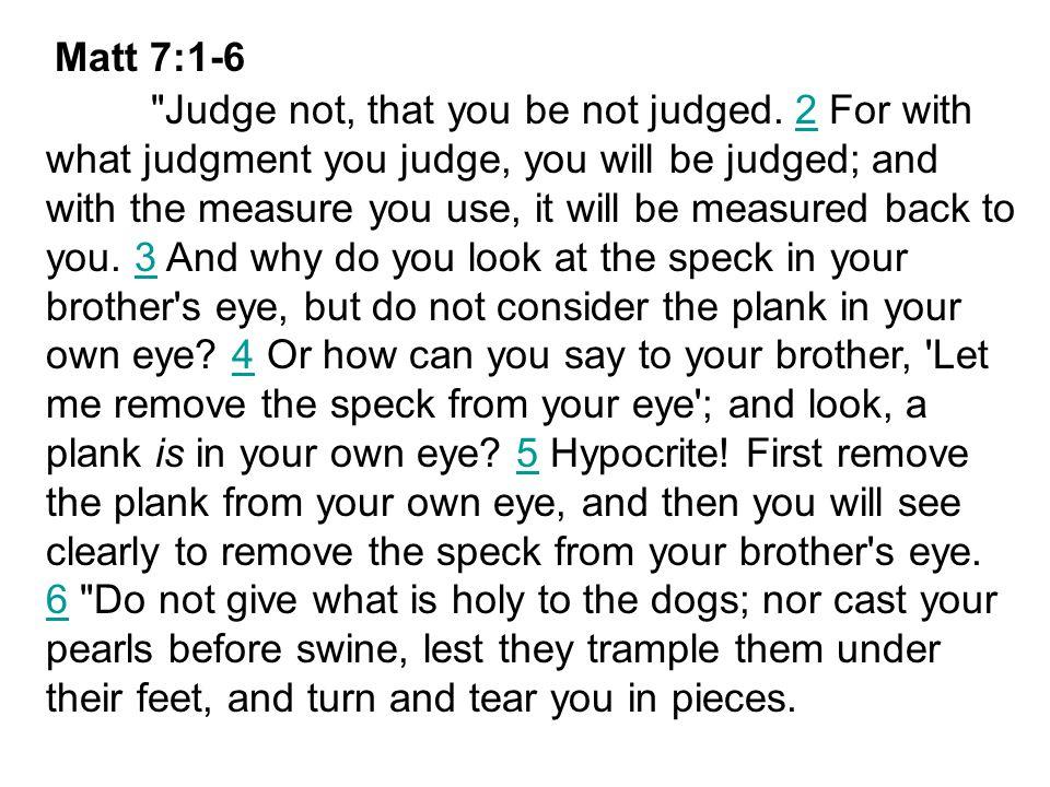 Matt 7:1-6 Judge not, that you be not judged.