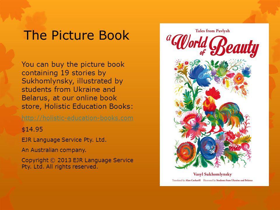 The Picture Book You can buy the picture book containing 19 stories by Sukhomlynsky, illustrated by students from Ukraine and Belarus, at our online book store, Holistic Education Books: http://holistic-education-books.com $14.95 EJR Language Service Pty.