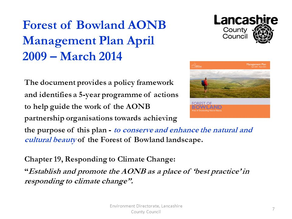 Forest of Bowland AONB Management Plan April 2009 – March 2014 The document provides a policy framework and identifies a 5-year programme of actions to help guide the work of the AONB partnership organisations towards achieving the purpose of this plan - to conserve and enhance the natural and cultural beauty of the Forest of Bowland landscape.