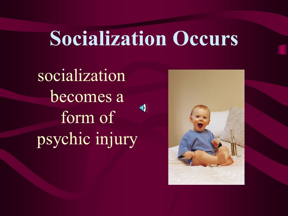 Socialization Occurs indoctrination with societies laws, beliefs, and values messages transmitted about who we are and how we should behave limits on
