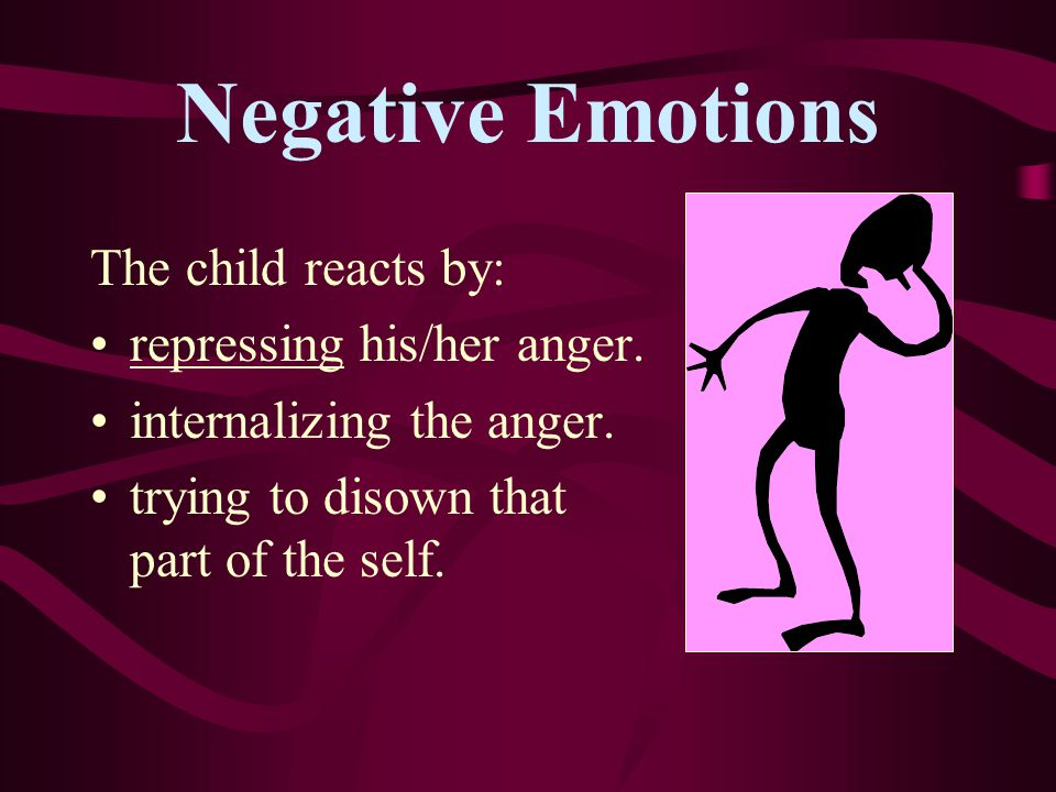 Negative Emotions Some parents: try to tease children out of being angry or upset. ignore angry feelings. punish child for his/her anger.