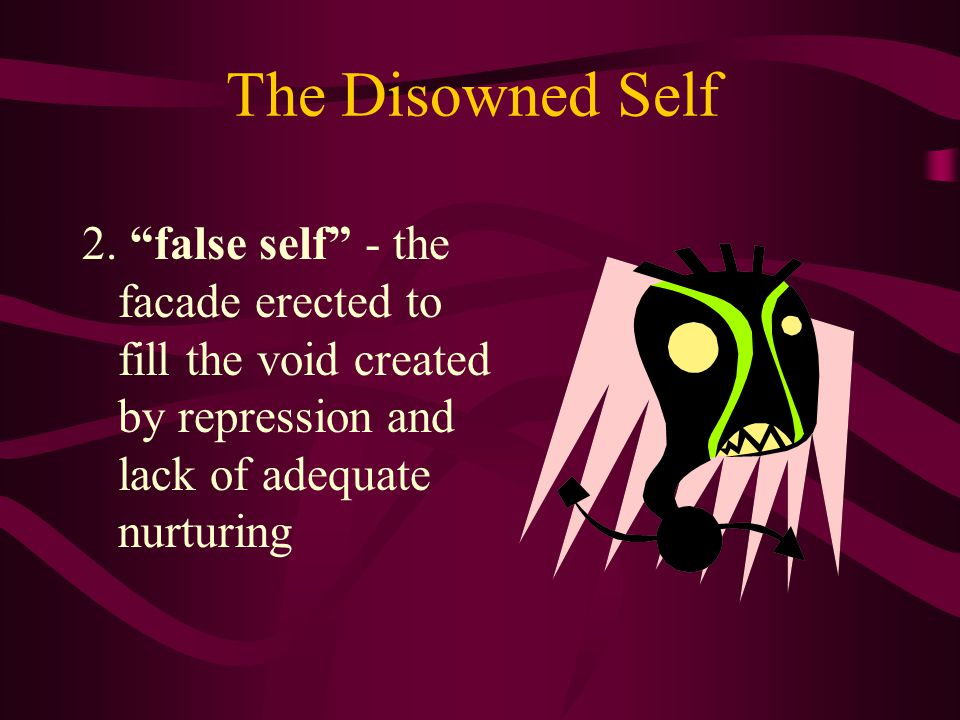The Disowned Self 1.lost self - the parts repressed in response to demands of society or parents
