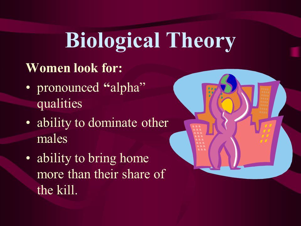 Biological Theory Women look for: pronounced alpha qualities ability to dominate other males ability to bring home more than their share of the kill.