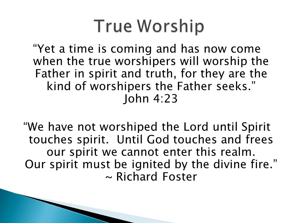 Yet a time is coming and has now come when the true worshipers will worship the Father in spirit and truth, for they are the kind of worshipers the Father seeks.