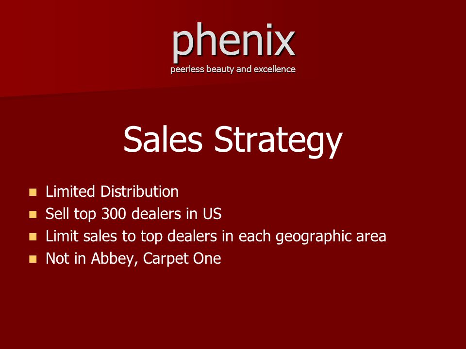phenix peerless beauty and excellence Sales Strategy Limited Distribution Sell top 300 dealers in US Limit sales to top dealers in each geographic area Not in Abbey, Carpet One