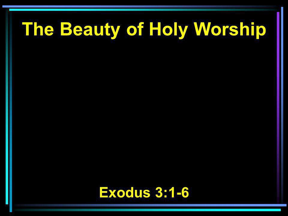 The Beauty of Holy Worship Exodus 3:1-6
