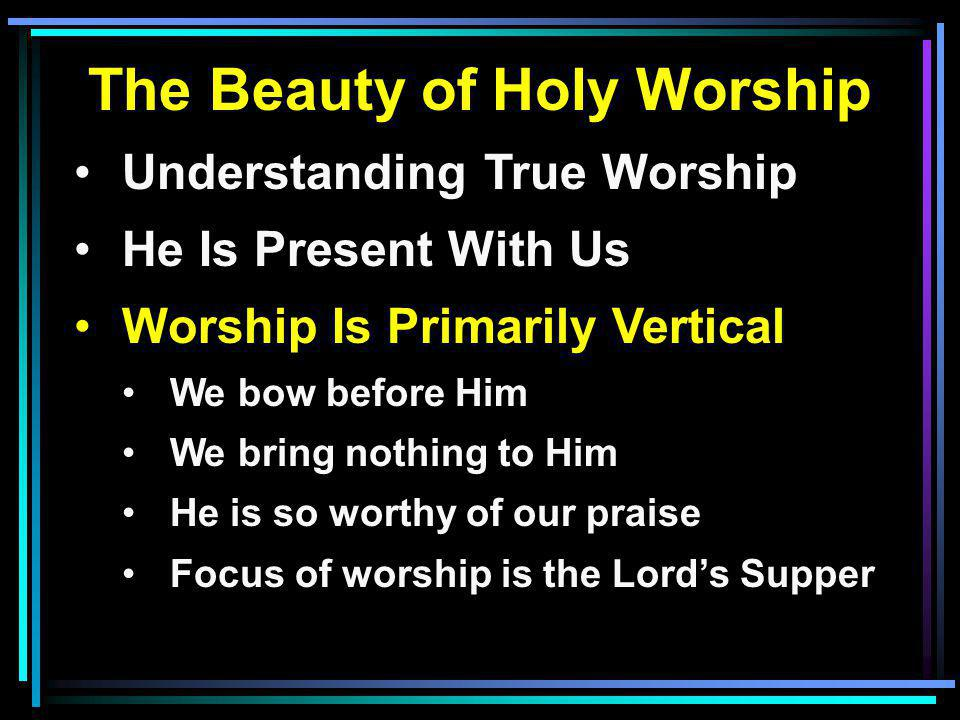 The Beauty of Holy Worship Understanding True Worship He Is Present With Us Worship Is Primarily Vertical We bow before Him We bring nothing to Him He is so worthy of our praise Focus of worship is the Lords Supper