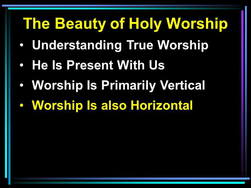 The Beauty of Holy Worship Understanding True Worship He Is Present With Us Worship Is Primarily Vertical Worship Is also Horizontal