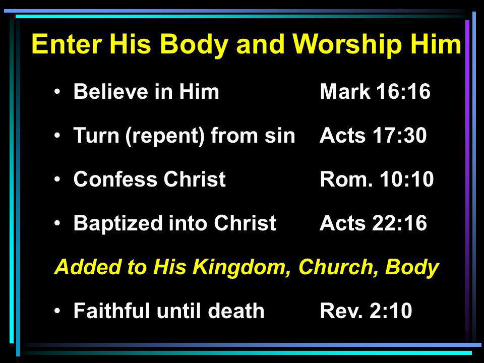 Enter His Body and Worship Him Believe in HimMark 16:16 Turn (repent) from sinActs 17:30 Confess ChristRom.