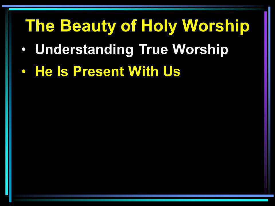 The Beauty of Holy Worship Understanding True Worship He Is Present With Us