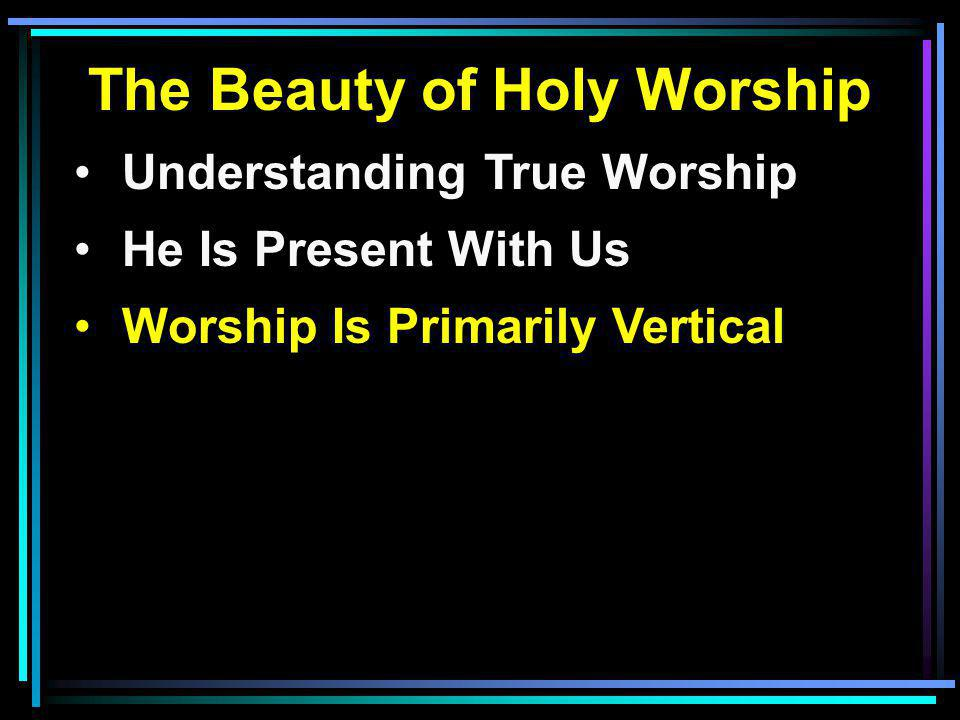 The Beauty of Holy Worship Understanding True Worship He Is Present With Us Worship Is Primarily Vertical