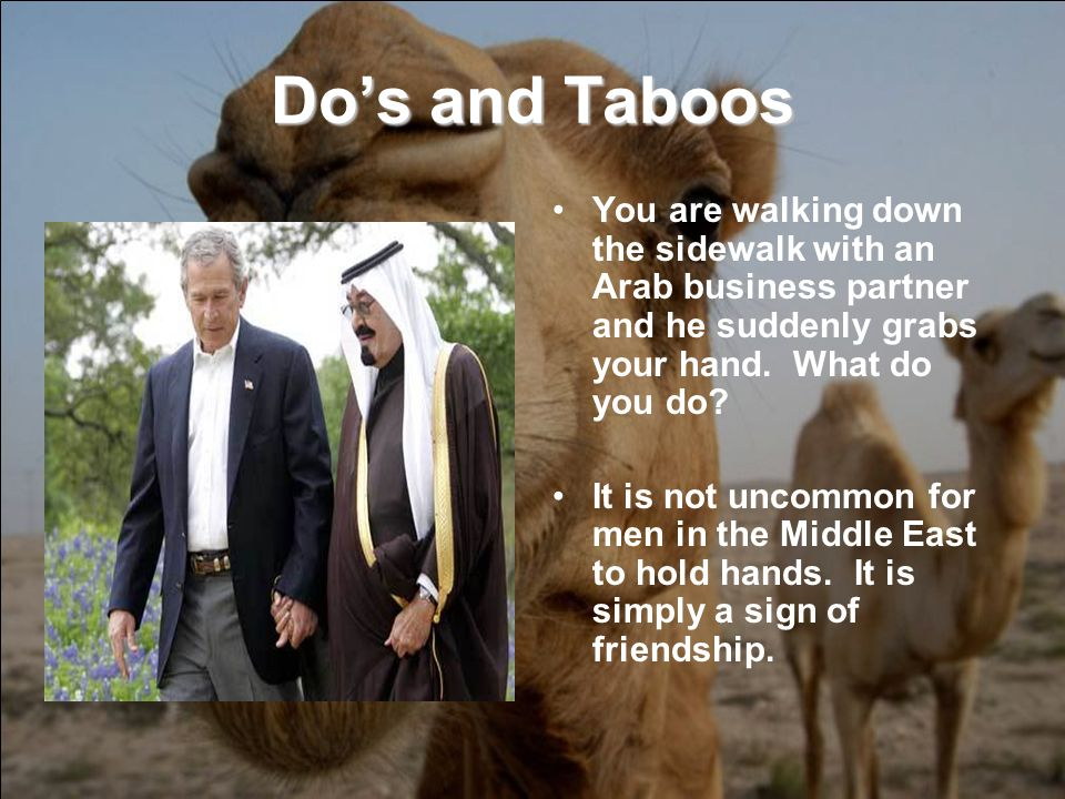 Dos and Taboos You are walking down the sidewalk with an Arab business partner and he suddenly grabs your hand.
