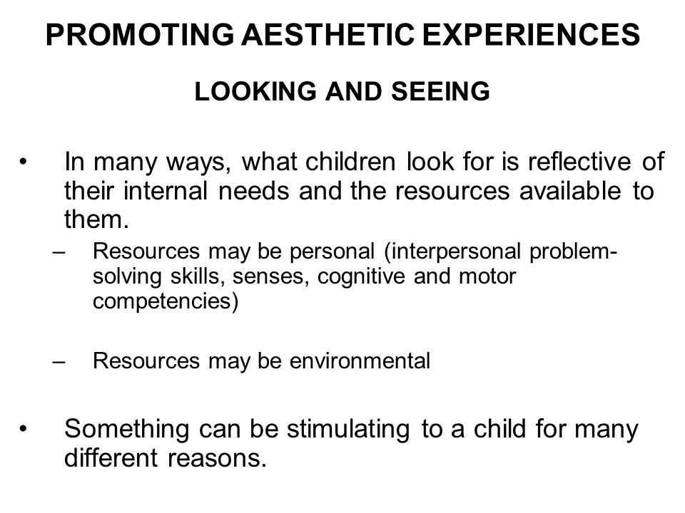 LOOKING AND SEEING In many ways, what children look for is reflective of their internal needs and the resources available to them. –Resources may be p