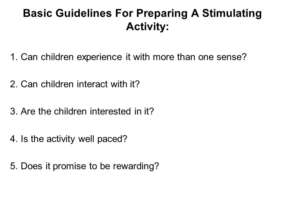Basic Guidelines For Preparing A Stimulating Activity: 1.Can children experience it with more than one sense? 2.Can children interact with it? 3.Are t