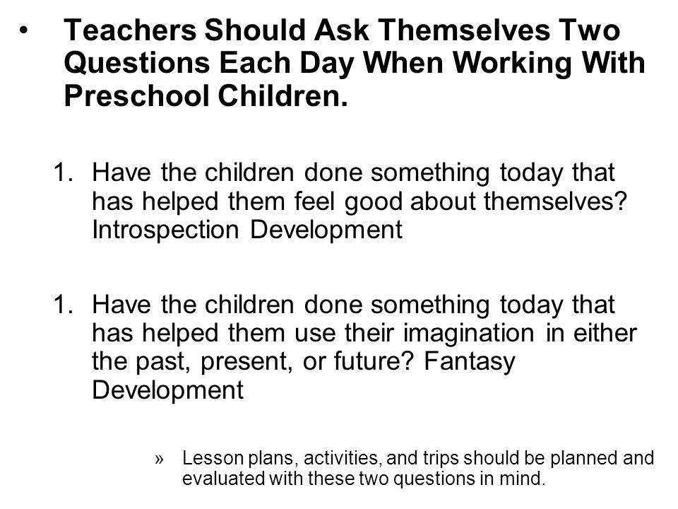 Teachers Should Ask Themselves Two Questions Each Day When Working With Preschool Children. 1.Have the children done something today that has helped t