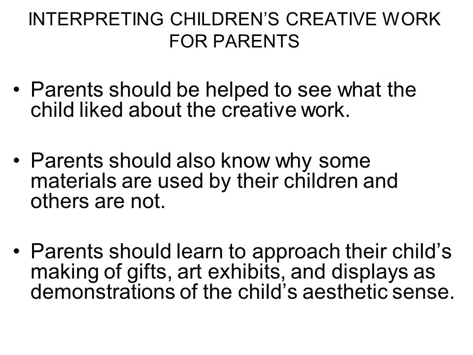 INTERPRETING CHILDRENS CREATIVE WORK FOR PARENTS Parents should be helped to see what the child liked about the creative work. Parents should also kno