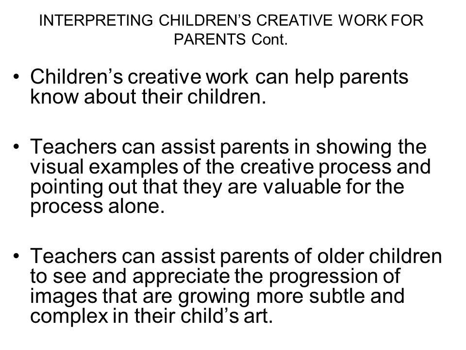 INTERPRETING CHILDRENS CREATIVE WORK FOR PARENTS Cont. Childrens creative work can help parents know about their children. Teachers can assist parents