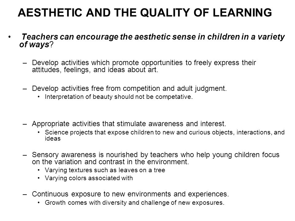 AESTHETIC AND THE QUALITY OF LEARNING Teachers can encourage the aesthetic sense in children in a variety of ways? –Develop activities which promote o