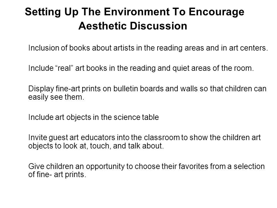 Setting Up The Environment To Encourage Aesthetic Discussion Inclusion of books about artists in the reading areas and in art centers. Include real ar