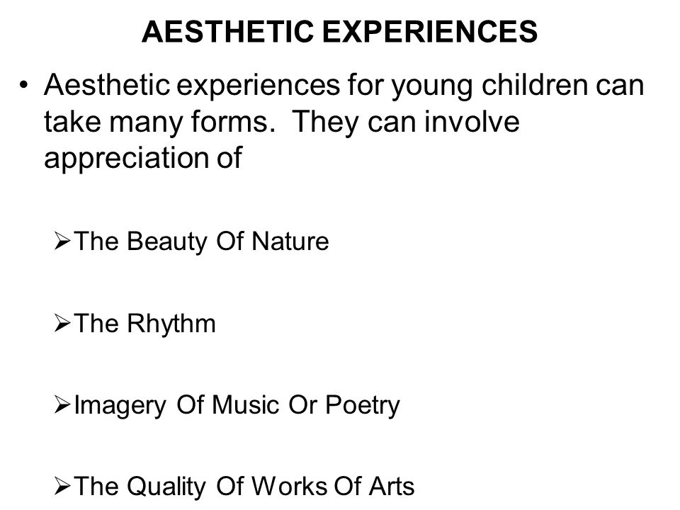 AESTHETIC EXPERIENCES Aesthetic experiences for young children can take many forms. They can involve appreciation of The Beauty Of Nature The Rhythm I