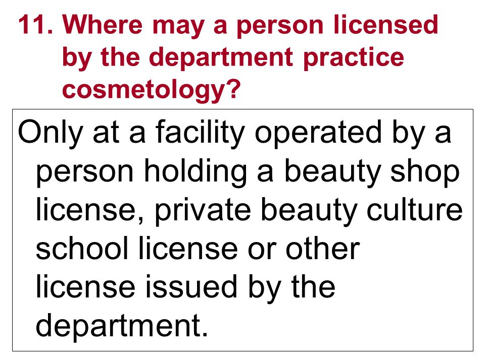 11. Where may a person licensed by the department practice cosmetology? Only at a facility operated by a person holding a beauty shop license, private