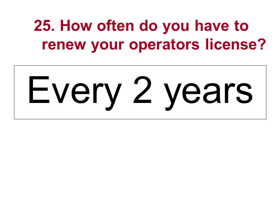 25. How often do you have to renew your operators license? Every 2 years