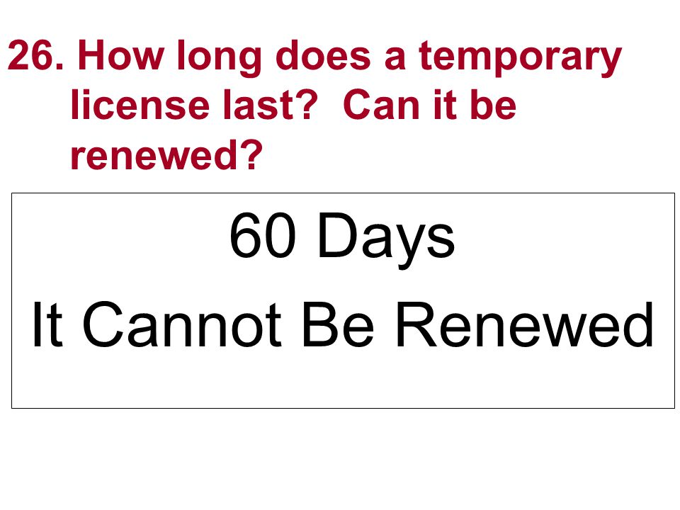 26. How long does a temporary license last? Can it be renewed? 60 Days It Cannot Be Renewed
