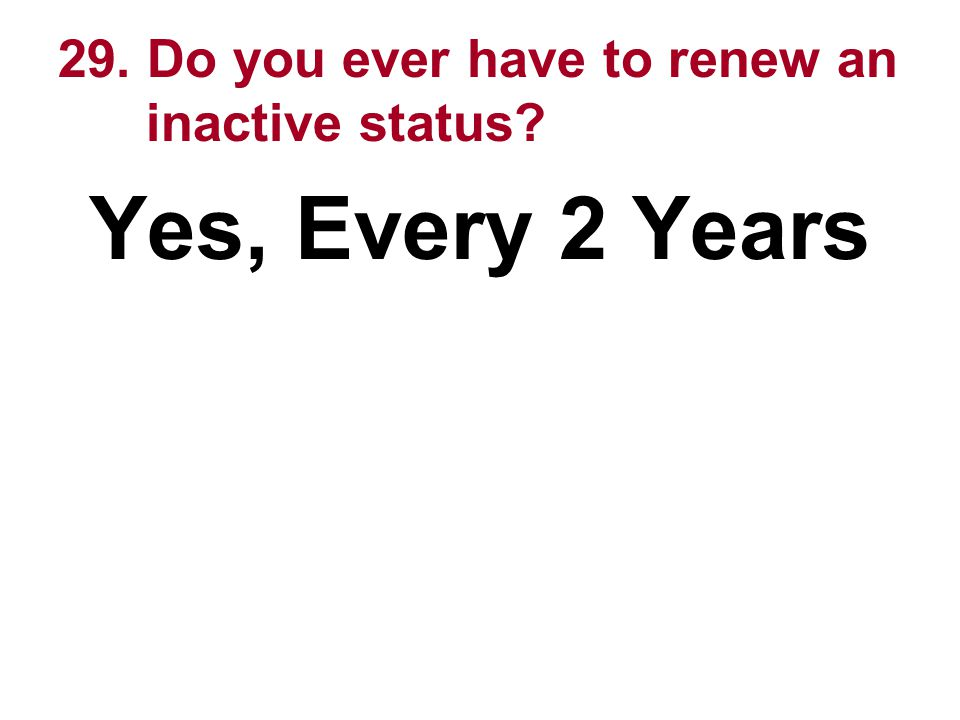 29. Do you ever have to renew an inactive status? Yes, Every 2 Years