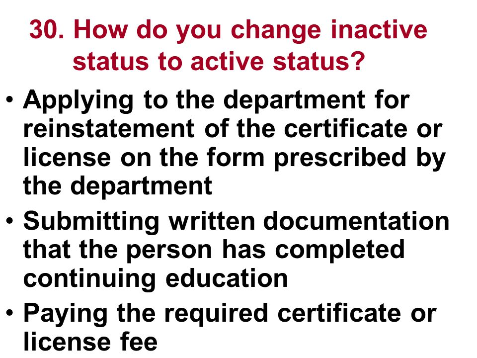 30. How do you change inactive status to active status? Applying to the department for reinstatement of the certificate or license on the form prescri