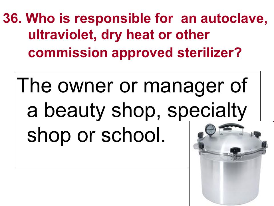 36. Who is responsible for an autoclave, ultraviolet, dry heat or other commission approved sterilizer? The owner or manager of a beauty shop, special