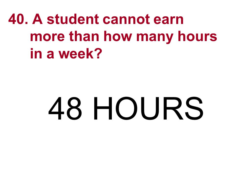 40. A student cannot earn more than how many hours in a week? 48 HOURS