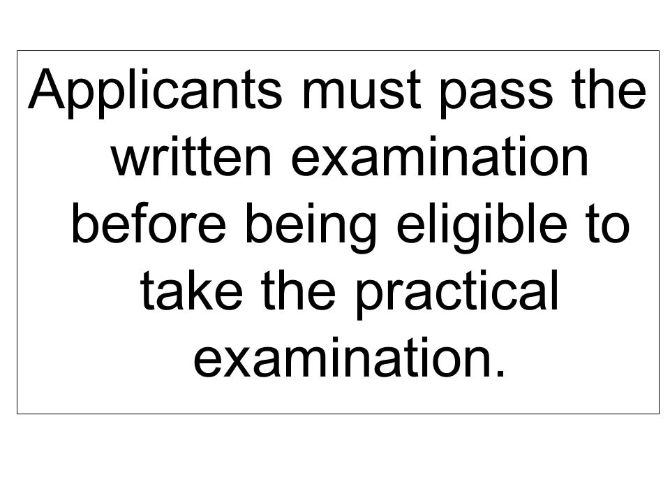 Applicants must pass the written examination before being eligible to take the practical examination.