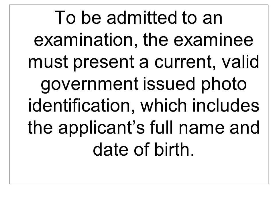 To be admitted to an examination, the examinee must present a current, valid government issued photo identification, which includes the applicants ful