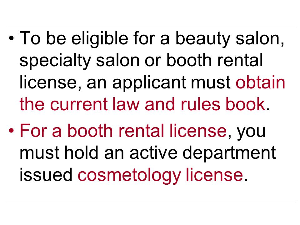To be eligible for a beauty salon, specialty salon or booth rental license, an applicant must obtain the current law and rules book. For a booth renta