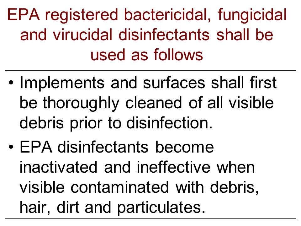 EPA registered bactericidal, fungicidal and virucidal disinfectants shall be used as follows Implements and surfaces shall first be thoroughly cleaned