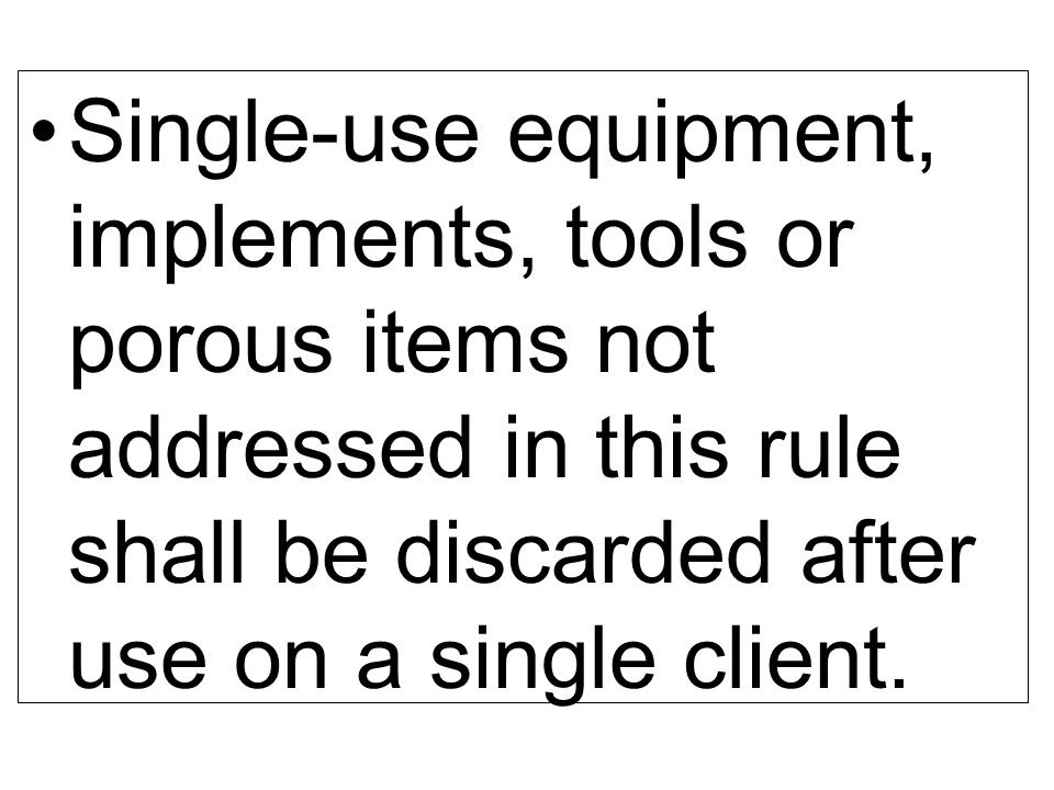 Single-use equipment, implements, tools or porous items not addressed in this rule shall be discarded after use on a single client.