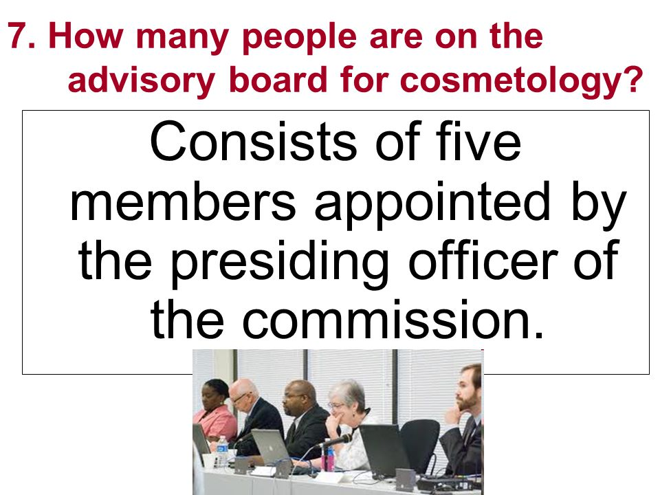 7. How many people are on the advisory board for cosmetology? Consists of five members appointed by the presiding officer of the commission.