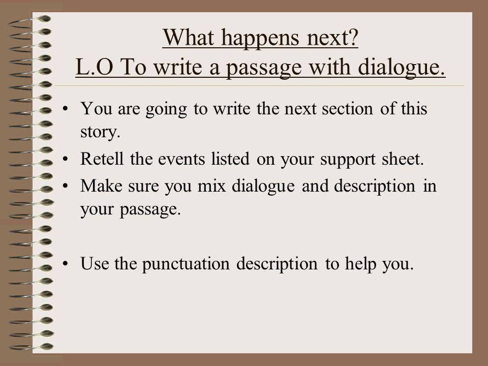 What happens next. L.O To write a passage with dialogue.