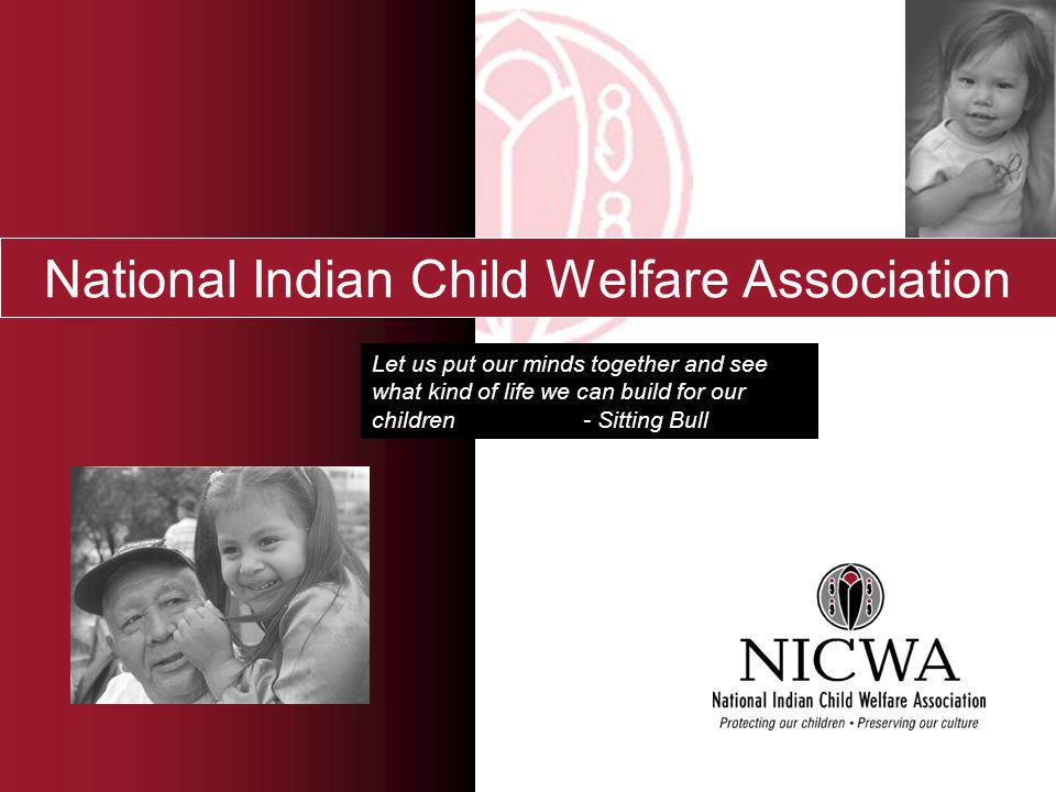 National Indian Child Welfare Association Let us put our minds together and see what kind of life we can build for our children - Sitting Bull