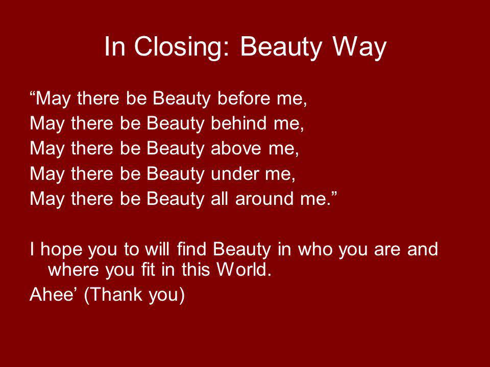 In Closing: Beauty Way May there be Beauty before me, May there be Beauty behind me, May there be Beauty above me, May there be Beauty under me, May there be Beauty all around me.