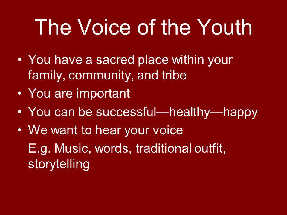 The Voice of the Youth You have a sacred place within your family, community, and tribe You are important You can be successfulhealthyhappy We want to hear your voice E.g.