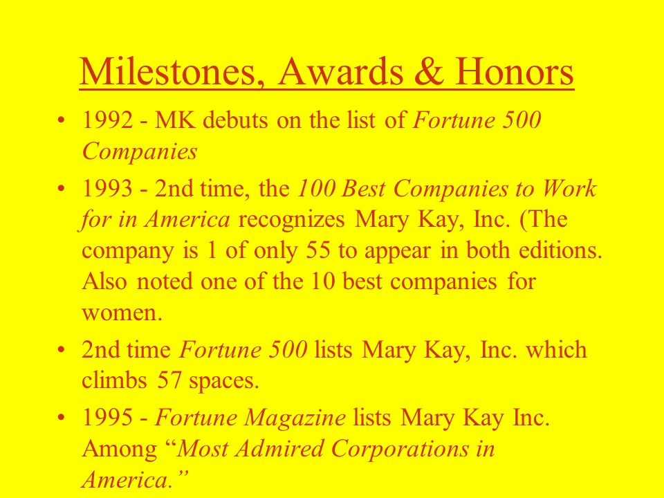 Milestones, Awards & Honors 1992 - MK debuts on the list of Fortune 500 Companies 1993 - 2nd time, the 100 Best Companies to Work for in America recognizes Mary Kay, Inc.