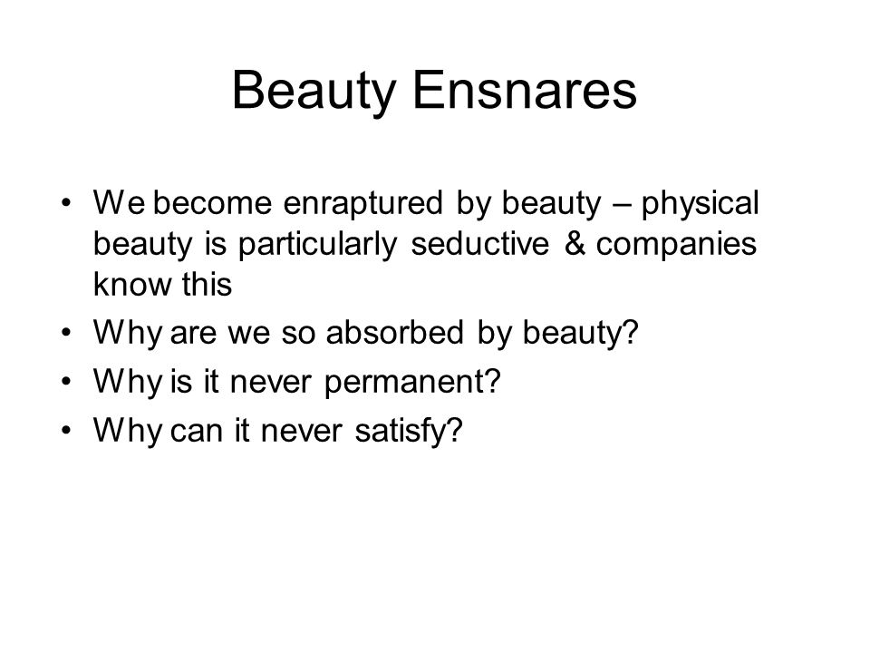 Beauty Ensnares We become enraptured by beauty – physical beauty is particularly seductive & companies know this Why are we so absorbed by beauty.