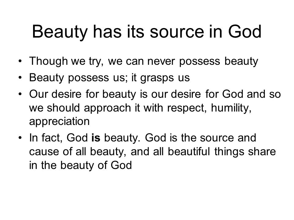 Beauty has its source in God Though we try, we can never possess beauty Beauty possess us; it grasps us Our desire for beauty is our desire for God and so we should approach it with respect, humility, appreciation In fact, God is beauty.