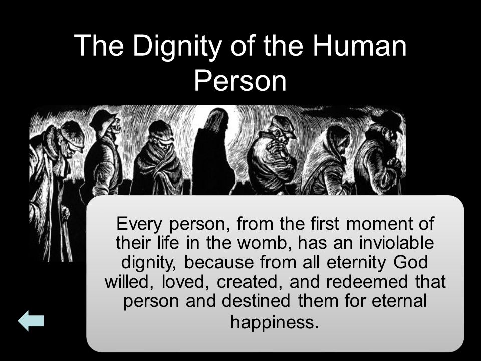The Dignity of the Human Person Every person, from the first moment of their life in the womb, has an inviolable dignity, because from all eternity Go