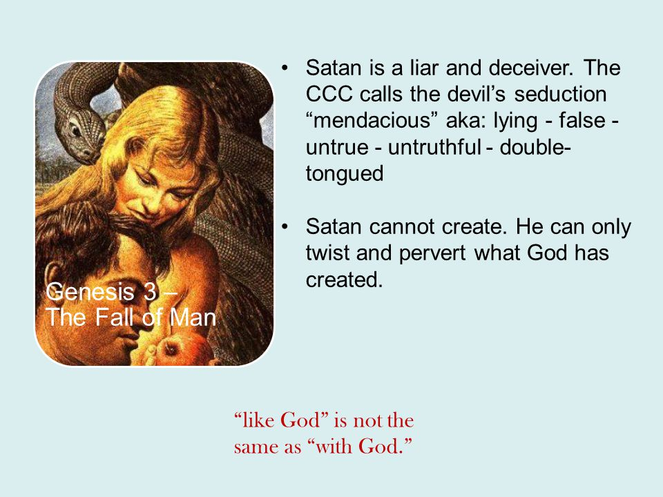 Genesis 3 – The Fall of Man Satan is a liar and deceiver. The CCC calls the devils seduction mendacious aka: lying - false - untrue - untruthful - dou
