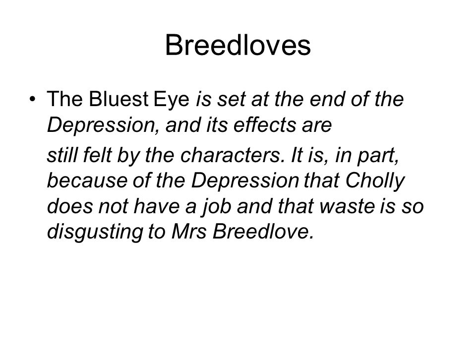Breedloves The Bluest Eye is set at the end of the Depression, and its effects are still felt by the characters. It is, in part, because of the Depres