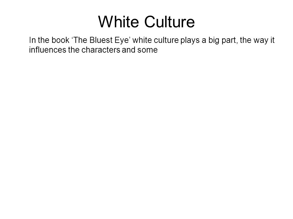 White Culture In the book The Bluest Eye white culture plays a big part, the way it influences the characters and some